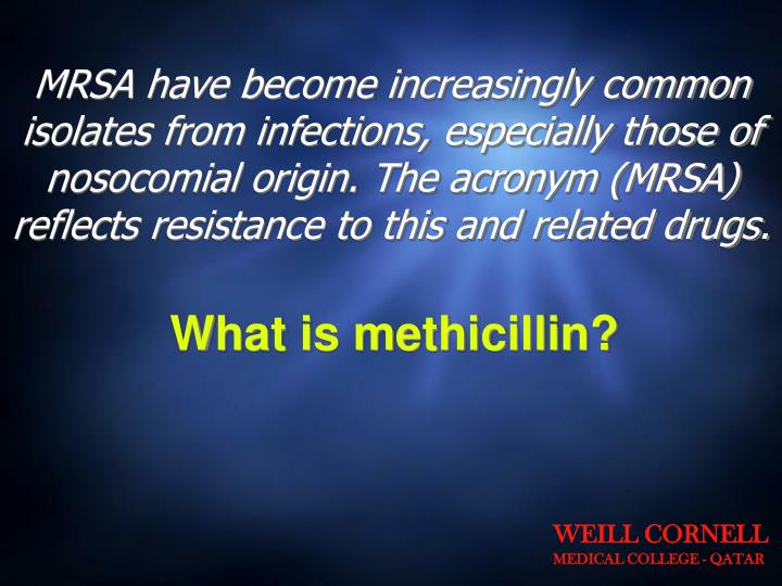 MRSA have become increasingly common isolates from infections, especially those of nosocomial origin. The acronym (MRSA) reflects resistance to this and related drugs.