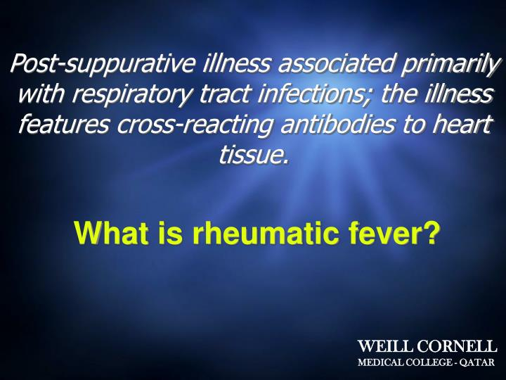Post-suppurative illness associated primarily with respiratory tract infections; the illness features cross-reacting antibodies to heart tissue.
