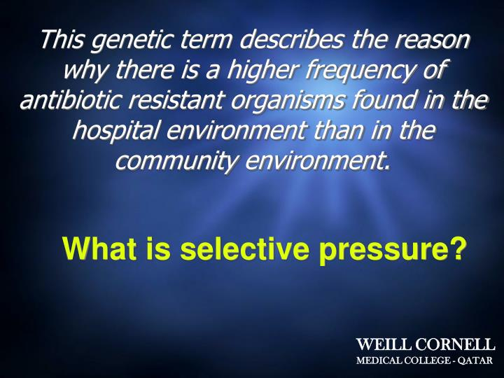 This genetic term describes the reason why there is a higher frequency of antibiotic resistant organisms found in the hospital environment than in the community environment.