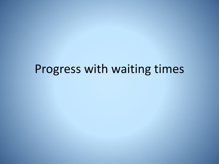 Progress with waiting times
