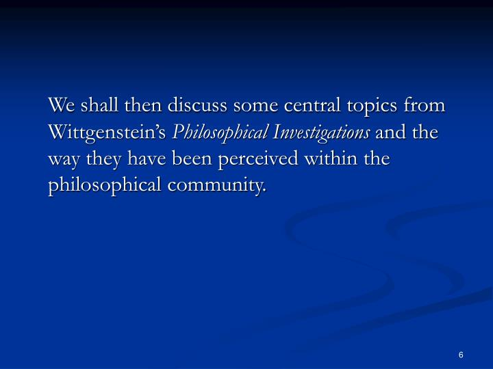 We shall then discuss some central topics from Wittgenstein's