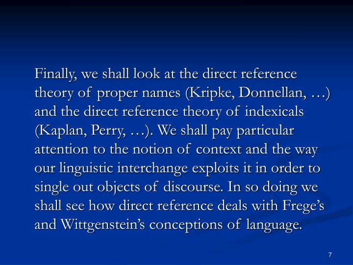 Finally, we shall look at the direct reference theory of proper names (Kripke, Donnellan, …) and the direct reference theory of indexicals (Kaplan, Perry, …). We shall pay particular attention to the notion of context and the way our linguistic interchange exploits it in order to single out objects of discourse. In so doing we shall see how direct reference deals with Frege's and Wittgenstein's conceptions of language.