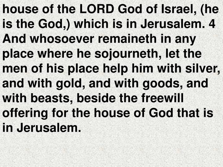 house of the LORD God of Israel, (he is the God,) which is in Jerusalem. 4 And whosoever remaineth in any place where he sojourneth, let the men of his place help him with silver, and with gold, and with goods, and with beasts, beside the freewill offering for the house of God that is in Jerusalem.