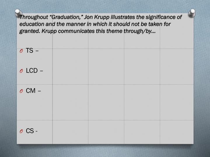 "Throughout ""Graduation,"" Jon Krupp illustrates the significance of education and the manner in which it should not be taken for granted. Krupp communicates this theme through/by…"