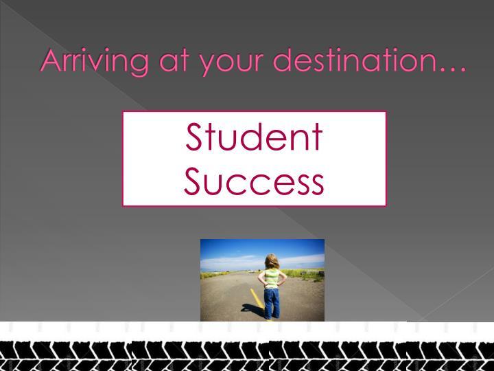 Arriving at your destination…
