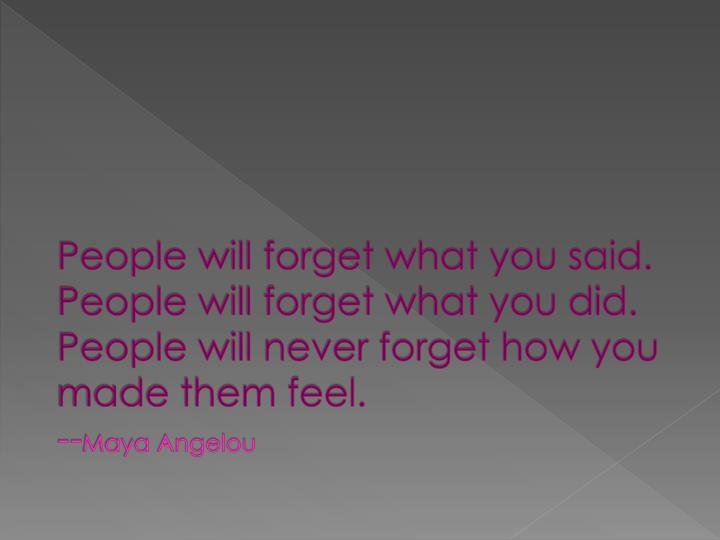 People will forget what you said.  People will forget what you did.  People will never forget how you made them feel.