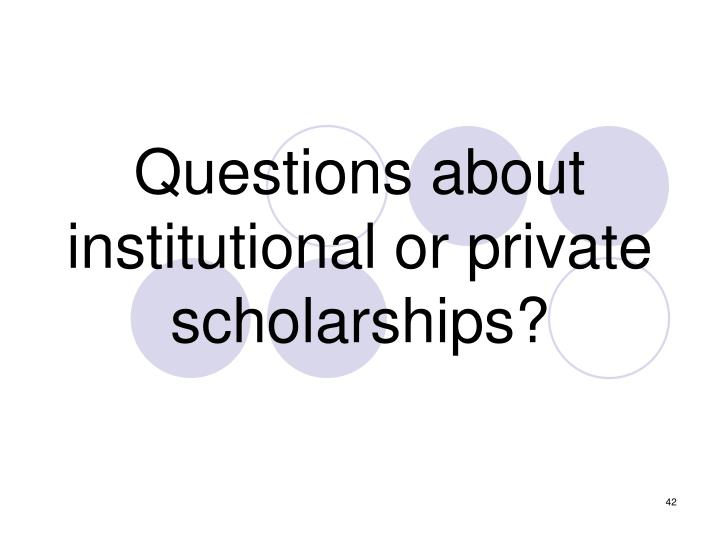 Questions about institutional or private scholarships?