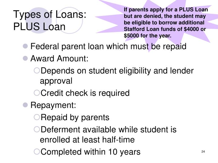 If parents apply for a PLUS Loan but are denied, the student may be eligible to borrow additional Stafford Loan funds of $4000 or $5000 for the year.