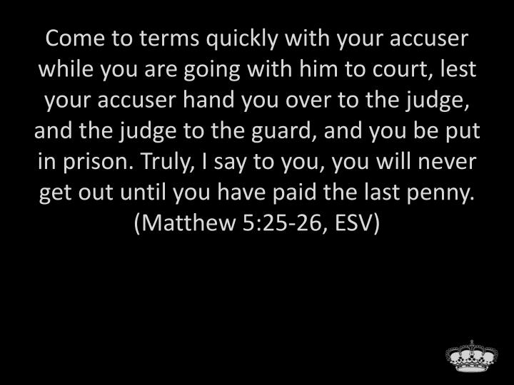 Come to terms quickly with your accuser while you are going with him to court, lest your accuser hand you over to the judge, and the judge to the guard, and you be put in prison. Truly, I say to you, you will never get out until you have paid the last penny. (Matthew 5:25-26, ESV)