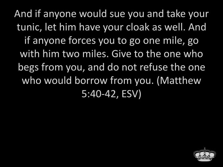 And if anyone would sue you and take your tunic, let him have your cloak as well. And if anyone forces you to go one mile, go with him two miles. Give to the one who begs from you, and do not refuse the one who would borrow from you. (Matthew 5:40-42, ESV)