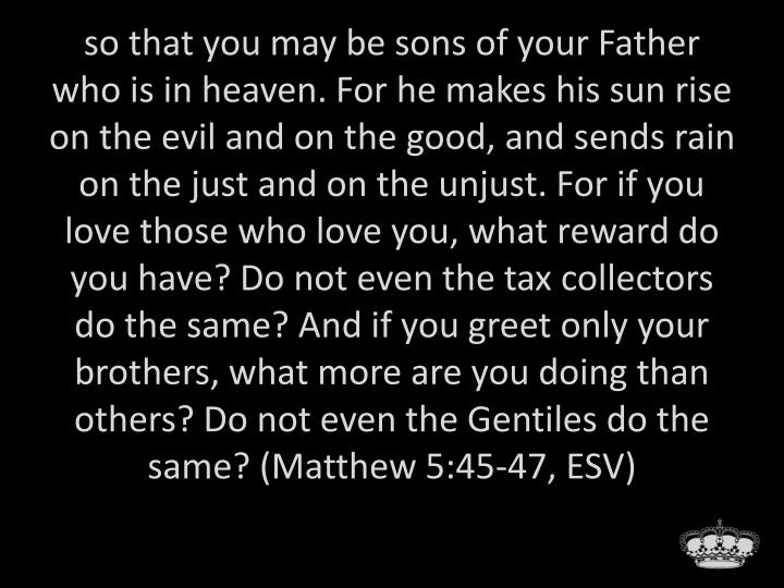 so that you may be sons of your Father who is in heaven. For he makes his sun rise on the evil and on the good, and sends rain on the just and on the unjust. For if you love those who love you, what reward do you have? Do not even the tax collectors do the same? And if you greet only your brothers, what more are you doing than others? Do not even the Gentiles do the same? (Matthew 5:45-47, ESV)