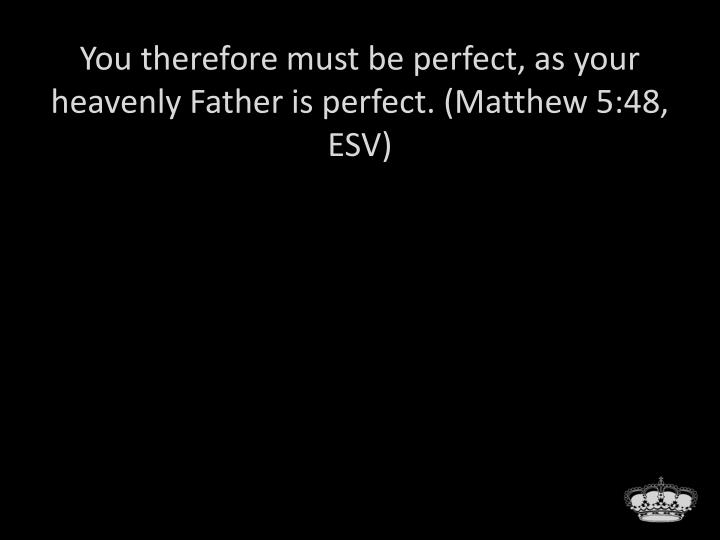 You therefore must be perfect, as your heavenly Father is perfect. (Matthew 5:48, ESV)