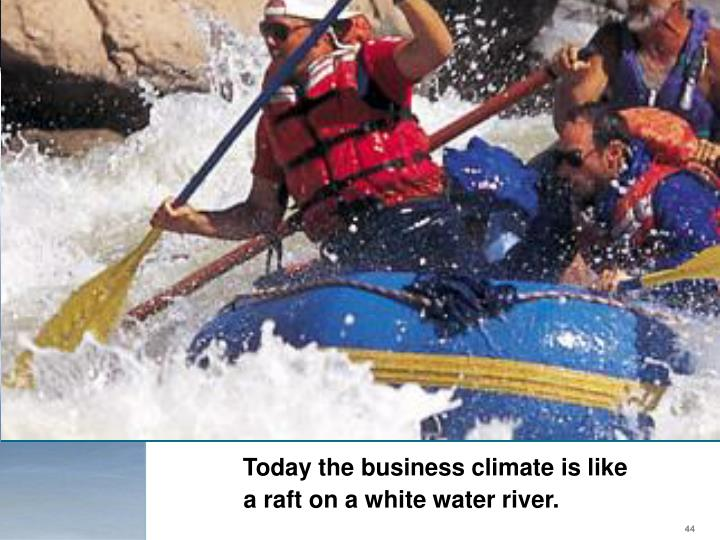 Today the business climate is like a raft on a white water river.