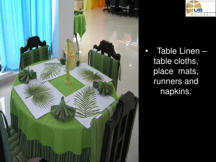 Table Linen –   table cloths, place  mats, runners and napkins.