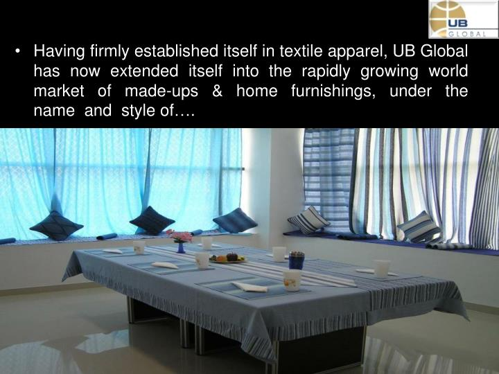 Having firmly established itself in textile apparel, UB Global has  now  extended  itself  into  the  rapidly  growing  world  market  of  made-ups  &  home  furnishings,  under  the  name  and  style of….