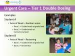 urgent care tier 1 double dosing