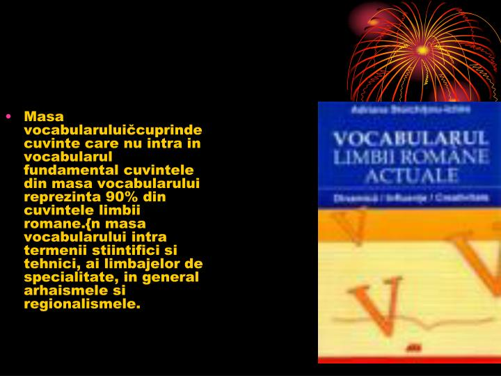 Masa vocabularuluičcuprinde cuvinte care nu intra in vocabularul fundamental cuvintele din masa voc...