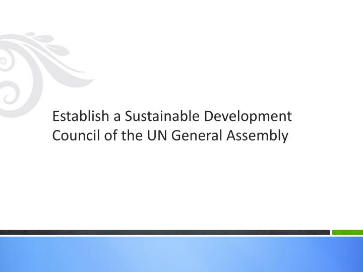 Establish a Sustainable Development Council of the UN General Assembly