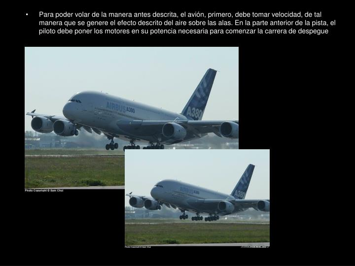 Para poder volar de la manera antes descrita, el avión, primero, debe tomar velocidad, de tal manera que se genere el efecto descrito del aire sobre las alas. En la parte anterior de la pista, el piloto debe poner los motores en su potencia necesaria para comenzar la carrera de despegue