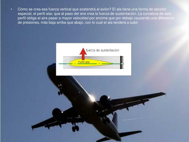 Cómo se crea esa fuerza vertical que sostendrá al avión? El ala tiene una forma de sección espec...