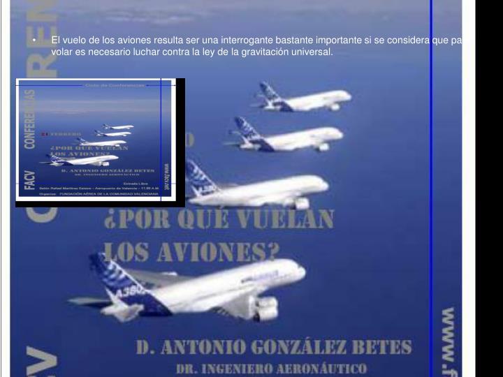 El vuelo de los aviones resulta ser una interrogante bastante importante si se considera que para volar es necesario luchar contra la ley de la gravitación universal.