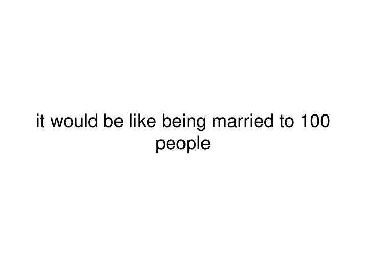 it would be like being married to 100 people