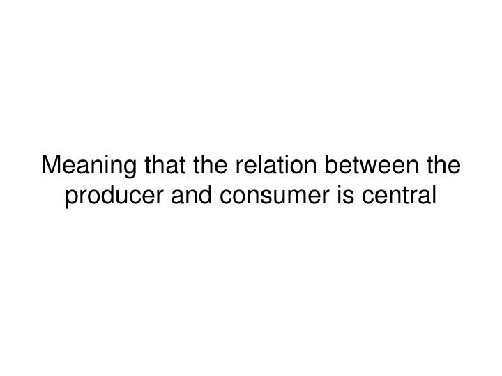 Meaning that the relation between the producer and consumer is central