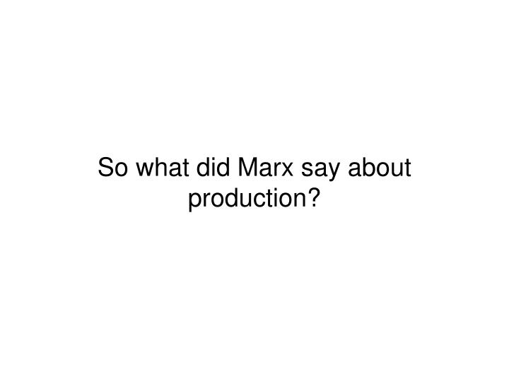 So what did Marx say about production?