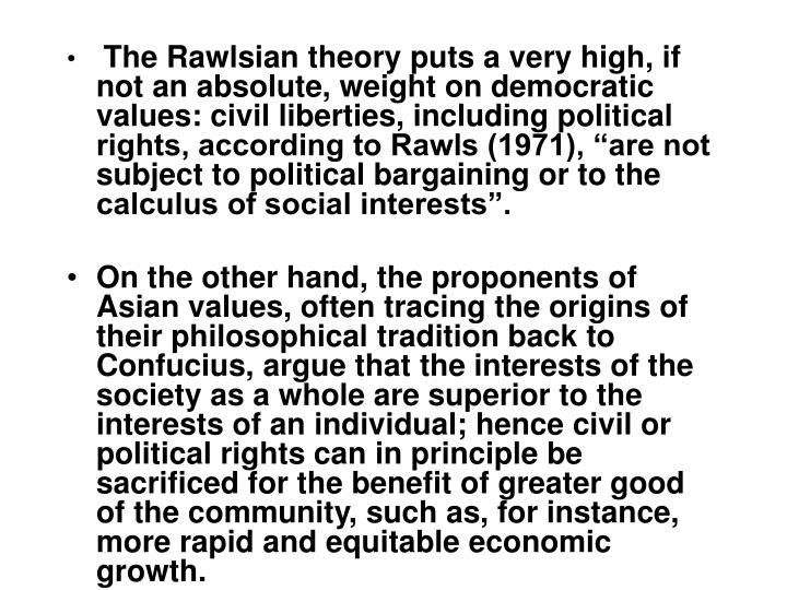 The Rawlsian theory puts a very high, if not an absolute, weight on democratic values: civil liberti...