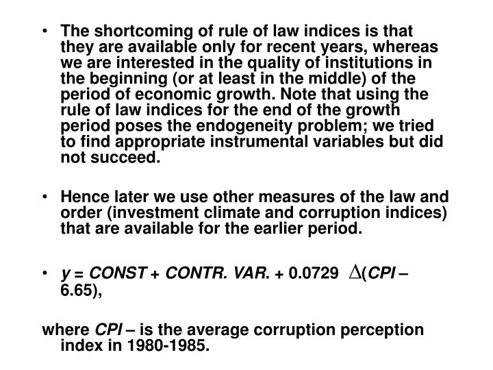 The shortcoming of rule of law indices is that they are available only for recent years, whereas we are interested in the quality of institutions in the beginning (or at least in the middle) of the period of economic growth. Note that using the rule of law indices for the end of the growth period poses the endogeneity problem; we tried to find appropriate instrumental variables but did not succeed.