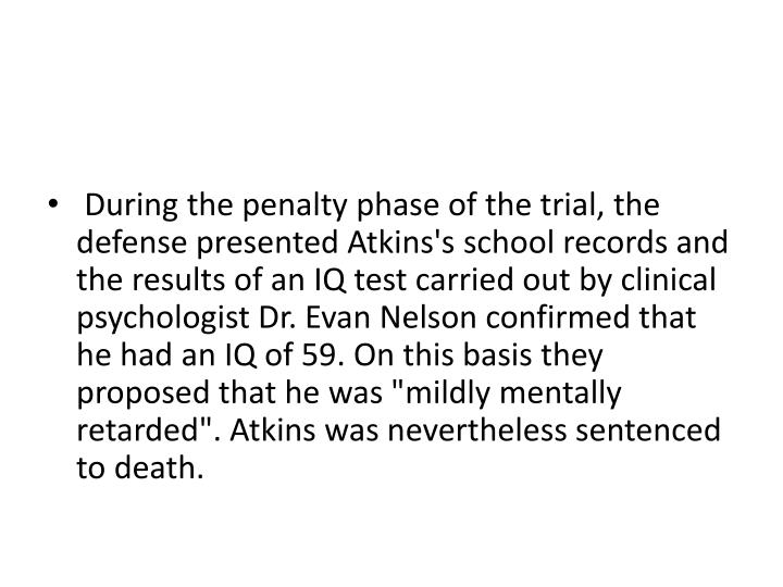 """During the penalty phase of the trial, the defense presented Atkins's school records and the results of an IQ test carried out by clinical psychologist Dr. Evan Nelson confirmed that he had an IQ of 59. On this basis they proposed that he was """"mildly mentally retarded"""". Atkins was nevertheless sentenced to death."""