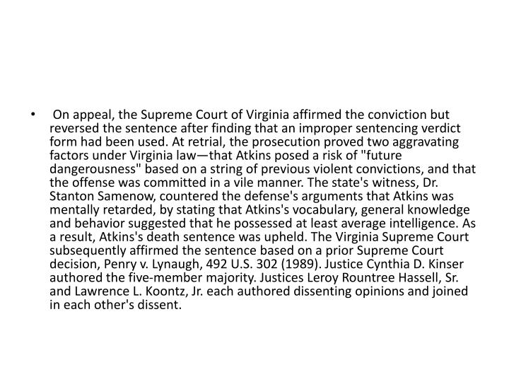 """On appeal, the Supreme Court of Virginia affirmed the conviction but reversed the sentence after finding that an improper sentencing verdict form had been used. At retrial, the prosecution proved two aggravating factors under Virginia law—that Atkins posed a risk of """"future dangerousness"""" based on a string of previous violent convictions, and that the offense was committed in a vile manner. The state's witness, Dr. Stanton"""