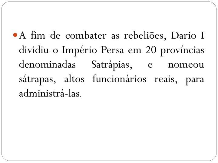A fim de combater as rebeliões, Dario I dividiu o Império Persa em 20 províncias denominadas Satrápias, e nomeou sátrapas, altos funcionários reais, para administrá-las