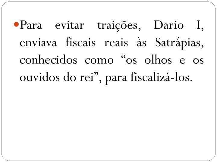 """Para evitar traições, Dario I, enviava fiscais reais às Satrápias, conhecidos como """"os olhos e os ouvidos do rei"""", para fiscalizá-los."""