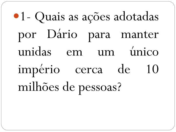 1- Quais as ações adotadas por Dário para manter  unidas em um único império cerca de 10 milhões de pessoas?