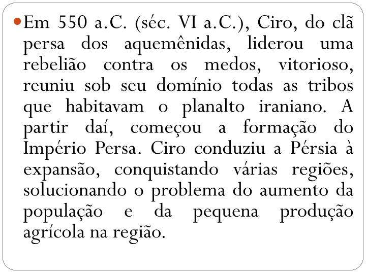 Em 550 a.C. (séc. VI a.C.), Ciro, do clã persa dos