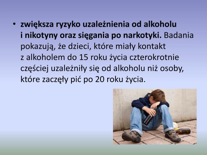 zwiększa ryzyko uzależnienia od alkoholu inikotyny orazsięgania po narkotyki.