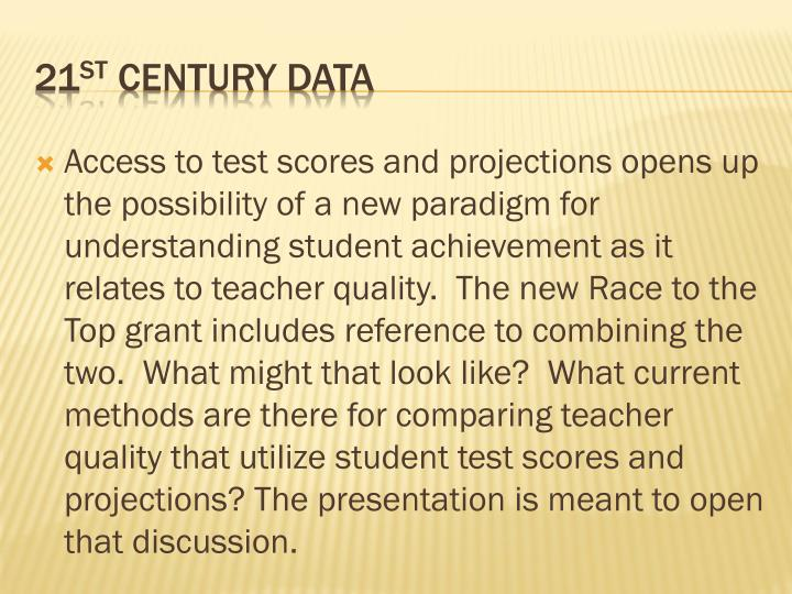 Access to test scores and projections opens up the possibility of a new paradigm for understanding student achievement as it relates to teacher quality.  The new Race to the Top grant includes reference to combining the two.  What might that look like?  What current methods are there for comparing teacher quality that utilize student test scores and projections? The presentation is meant to open that discussion.