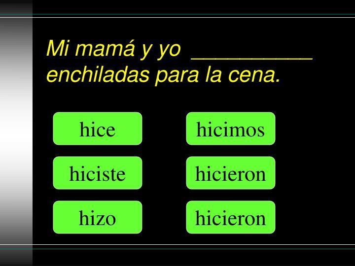 Mi mamá y yo  __________ enchiladas para la cena.
