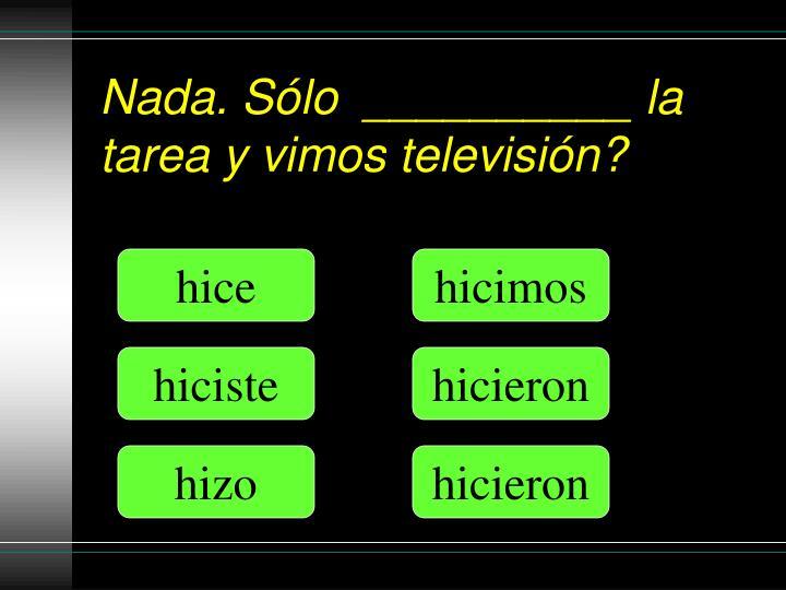 Nada. Sólo  __________ la tarea y vimos televisión?