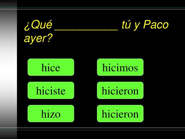 ¿Qué __________ tú y Paco ayer?