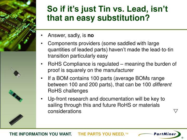 So if it's just Tin vs. Lead, isn't that an easy substitution?