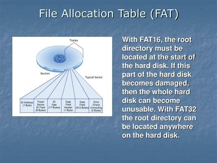 With FAT16, the root directory must be located at the start of the hard disk. If this part of the hard disk becomes damaged, then the whole hard disk can become unusable. With FAT32 the root directory can be located anywhere on the hard disk.