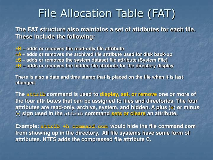 The FAT structure also maintains a set of attributes for each file. These include the following: