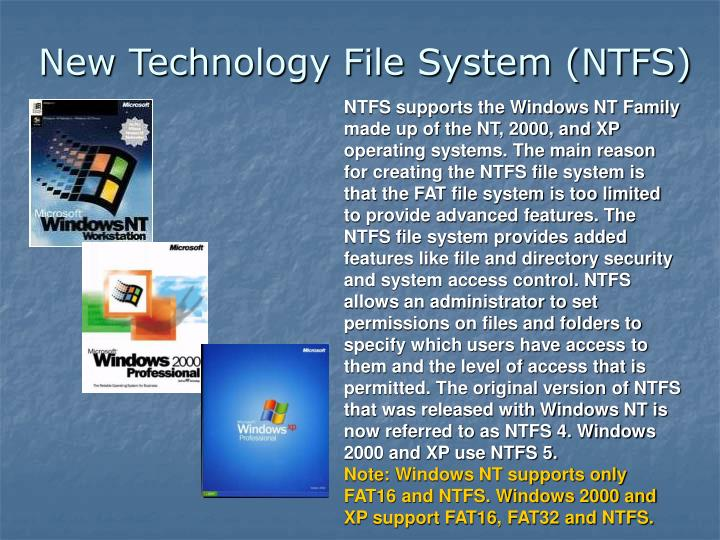 NTFS supports the Windows NT Family made up of the NT, 2000, and XP operating systems. The main reason for creating the NTFS file system is that the FAT file system is too limited to provide advanced features. The NTFS file system provides added features like file and directory security and system access control. NTFS allows an administrator to set permissions on files and folders to specify which users have access to them and the level of access that is permitted. The original version of NTFS that was released with Windows NT is now referred to as NTFS 4. Windows 2000 and XP use NTFS 5.