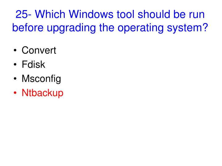 25- Which Windows tool should be run before upgrading the operating system?