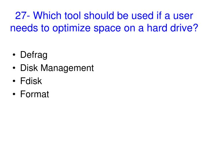 27- Which tool should be used if a user needs to optimize space on a hard drive?