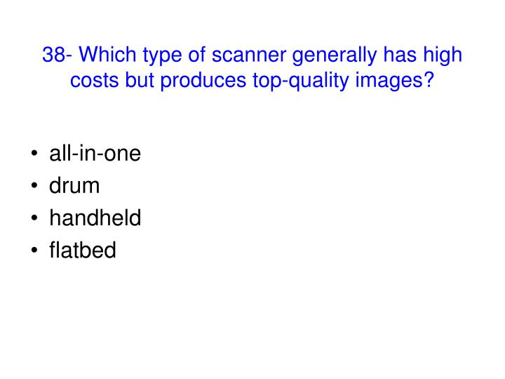 38- Which type of scanner generally has high costs but produces top-quality images?