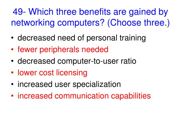 49- Which three benefits are gained by networking computers? (Choose three.)