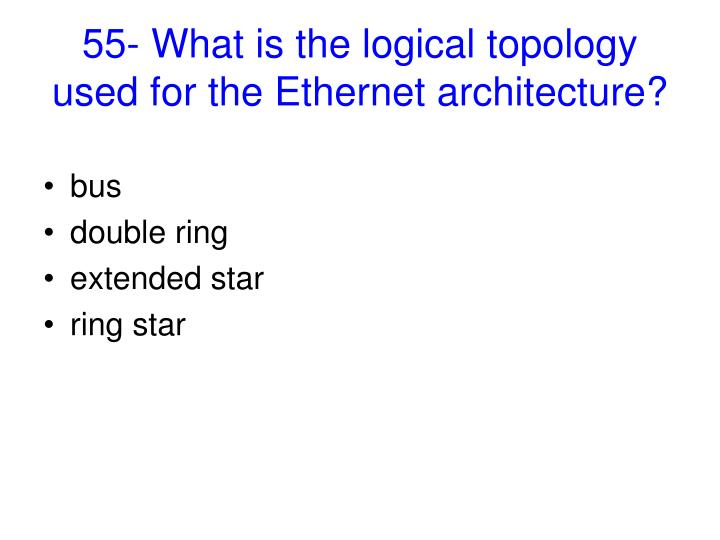 55- What is the logical topology used for the Ethernet architecture?